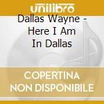 Dallas Wayne - Here I Am In Dallas cd musicale di Dallas Wayne