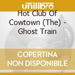 The Hot Club Of Cowtown - Ghost Train cd musicale di The hot club of cowt