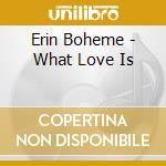 WHAT LOVE IS cd musicale di BOHEME ERIN
