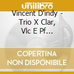 Vincent D'indy - Trio X Clar, Vlc E Pf Op.29 cd musicale di Vincent D'indy