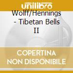 Wolff, Henry - Tibetan Bells Ii cd musicale di Wolff h. & hennings
