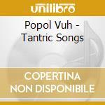 Popol Vuh - Tantric Songs cd musicale di Vuh Popol