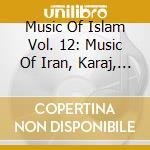 Various - Music Of Islam Vol. 12: Music Of Iran, Karaj, Iran cd musicale di MUSIC OF ISLAM - 12