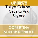 Tokyo Gakuso - Gagaku And Beyond cd musicale di Gakuso Tokyo