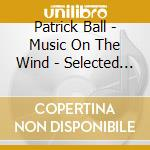 Ball, Patrick - Music On The Wind - Selected Pieces 1983 - 2003 cd musicale di Patrick Ball