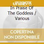 In Praise Of The Goddess cd musicale di Artisti Vari