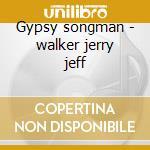 Gypsy songman - walker jerry jeff cd musicale di Walker jerry jeff