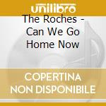 The Roches - Can We Go Home Now cd musicale di The Roches