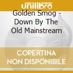 DOWN BY THE OLD MAINSTREAM                cd musicale di Smog Golden