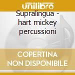 Supralingua - hart mickey percussioni cd musicale di Mickey hart & planet drum