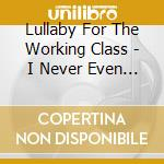 Lullaby For The Working Class - I Never Even Osked Light cd musicale di Lullaby for the work