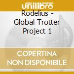 Rodelius - Global Trotter Project 1 cd musicale di Rodelius