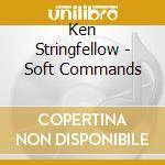 Ken Stringfellow - Soft Commands cd musicale di Ken Stringfellow