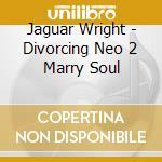 DIVORCING NEO 2 MARRY SOUL                cd musicale di Wright Jaguar