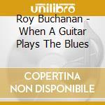 Roy Buchanan - When A Guitar Plays The Blues cd musicale di BUCHANAN ROY