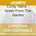 Corey Harris - Green From The Garden cd musicale di HARRIS COREY