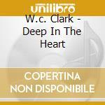 W.c. Clark - Deep In The Heart cd musicale di CLARK W.C.