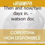 Then and now/two days in. - watson doc cd musicale di Doc & merle watson