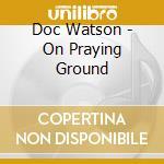 On praying ground cd musicale di Doc Watson