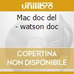 Mac doc del - watson doc cd musicale di D.mccoury/d.watson & m.wiseman