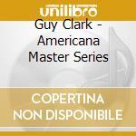 Guy Clark - Americana Master Series cd musicale di GUY CLARK