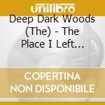 Deep Dark Woods,the - The Place I Left Behind cd musicale di Deep dark woods