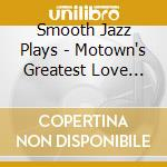 Smooth Jazz Plays - Motown's Greatest Love Songs cd musicale di ARTISTI VARI