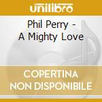 Phil Perry - A Mighty Love cd musicale di PHIL PERRY