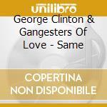 George Clinton & Gangesters Of Love - Same cd musicale di CLINTON GEORGE
