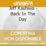 Jeff Kashiwa - Back In The Day cd musicale di KASHIWA JEFF