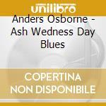Anders Osborne - Ash Wedness Day Blues cd musicale di OSBORNE ANDERS