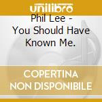 Phil Lee - You Should Have Known Me. cd musicale di Lee Phil