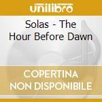 Solas - The Hour Before Dawn cd musicale di SOLAS
