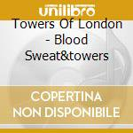 Towers Of London - Blood Sweat&towers cd musicale di TOWERS OF LONDON