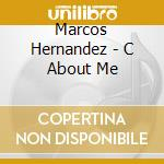 Marcos Hernandez - C About Me cd musicale di Marcos Hernandez