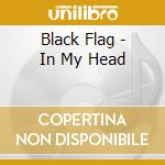 Black Flag - In My Head cd musicale di BLACK FLAG