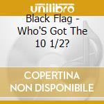 WHO'S GOT THE 1 cd musicale di BLACK FLAG
