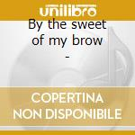 By the sweet of my brow - cd musicale di Dickens Hazel