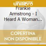 Frankie Armstrong - I Heard A Woman Singing cd musicale di Armstrong Frankie
