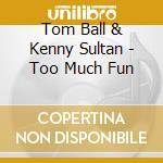 Tom Ball & Kenny Sultan - Too Much Fun cd musicale di Tom ball & kenny sultan