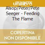 Alsop/Peter/Pete Seeger - Feeding The Flame cd musicale di Seeger Alsop/peter/pete