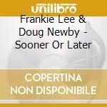 Frankie Lee & Doug Newby - Sooner Or Later cd musicale di Frankie lee & doug newby
