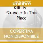 Killbilly - Stranger In This Place cd musicale di Killbilly