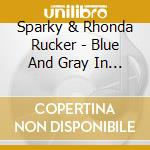 Sparky & Rhonda Rucker - Blue And Gray In Black And White cd musicale di Sparky & rhonda ruck