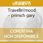 Travellin'mood - primich gary cd musicale di Primich Gary