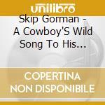 Skip Gorman - A Cowboy'S Wild Song To His Herd cd musicale di Gorman Skip