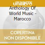 ANTHOLOGY OF WORLD MUSIC - MAROCCO        cd musicale di AA.VV.