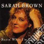 Sarah Brown - Sayin'what I'm Thinkin' cd musicale di Brown Sarah