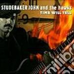 John Studebaker & The Hawks - Time Will Tell cd musicale di Studebaker john & the hawks