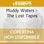 Muddy Waters - The Lost Tapes cd musicale di MUDDY WATERS